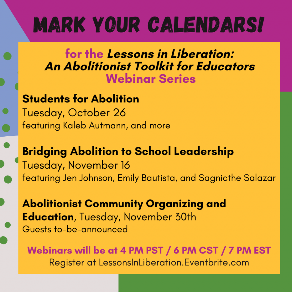 """Beginning at the top and moving in a clockwise direction, the background of this image is magenta, green, off-white, and light purple. Across the top there is black text that reads, """"Mark Your Calendars!."""" and below it on a large yellow square the sentence is completed, """"for the """"Lessons in Liberation: An Abolitionist Toolkit for Educators"""" Webinar Series."""" Information about the last three webinars follows: """"4. Students for Abolition, Tuesday, October 26, featuring Kaleb Autmann, and more; 5. Bridging Abolition to School Leadership, Tuesday, November 16, featuring Jen Johnson, Emily Bautista, and Sagnicthe Salazar; 6. Abolitionist Community Organizing and Education, Tuesday, November 30th, Guests to-be-announced, Webinars will be at 4 PM PST/ 6 PM CST / 7 PM EST. Register at LessonsInLiberation.Eventbrite.com""""."""