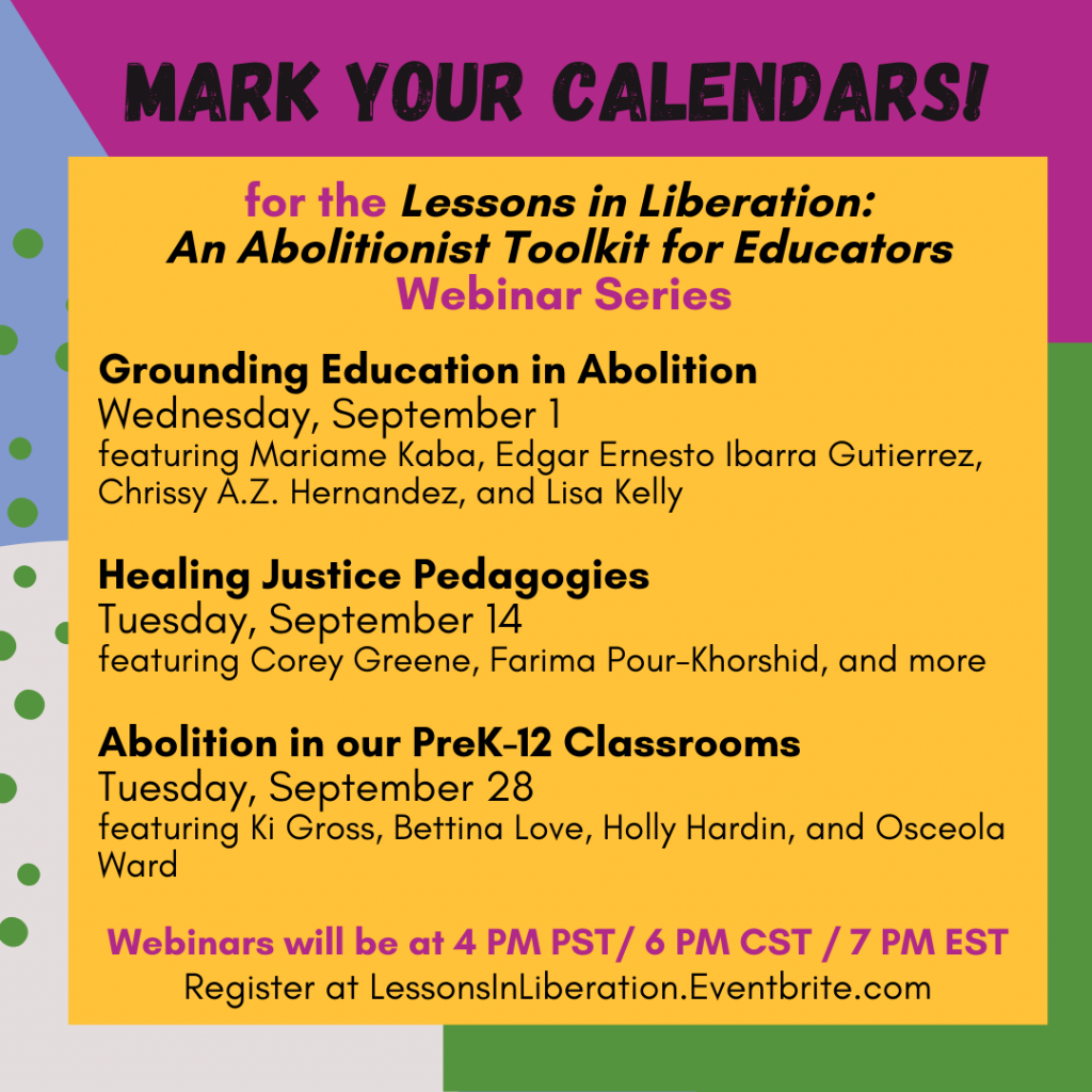 """Beginning at the top and moving in a clockwise direction, the background of this image is magenta, green, off-white, and light purple. Across the top there is black text that reads, """"Mark Your Calendars!."""" and below it on a large yellow square the sentence is completed, """"for the """"Lessons in Liberation: An Abolitionist Toolkit for Educators"""" Webinar Series."""" Information about the first three webinars follows this heading: """"1. Grounding Education in Abolition, Wednesday, September, featuring Mariame Kaba, Edgar Ernesto Ibarra Gutierrez, Chrissy A.Z. Hernandez, and Lisa Kelly; 2. Healing Justice Pedagogies, Tuesday, September 14, featuring Corey Greene, Farima Pour-Khorshid, and more; 3. Abolition in our PreK-12 Classrooms, Tuesday, September 28, featuring Ki Gross, Bettina Love, Holly Hardin, and Osceola Ward. Webinars will be at 4 PM PST/ 6 PM CST / 7 PM EST. Register at LessonsInLiberation.Eventbrite.com""""."""