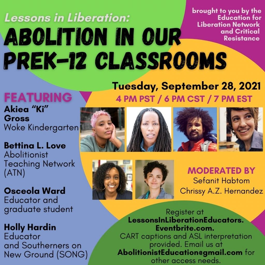 """The background of this image is magenta and lavender, with a bright green circle at the top, a yellow circle in the center and green circle towards the bottom. The flyer reads, """"Lessons in Liberation: Abolition in our PreK-12 Classrooms,Tuesday, September 28, 2021, 4 PM PST / 6 PM CST / 7 PM EST. FEATURING Akiea """"Ki"""" Gross, Woke Kindergarten; Bettina L. Love, Abolitionist Teaching Network (ATN); Osceola Ward, Educator and Graduate student; Holly Hardin, Educator and Southerners on New Ground (SONG)."""" Images of the 4 panelists are to the right of this text. Below these images is text that reads, 'Moderated by Sefanit Habtom and Chrissy A.Z. Hernandez"""" as well as the moderators' photos. Below this is text that reads, 'Register at LessonsInLiberationEducators.Eventbrite.com. CART captions and ASL interpretation provided. Email AbolitionistEducation@gmail.com for accessibility.' The top right corner reads """"Brought to you by the Education for Liberation Network and Critical Resistance.' @edliberation, @CriticalResistance, @AKpressdistro, @freemindsfreepeople, #LessonsInLiberation, #AbolitionEducation"""